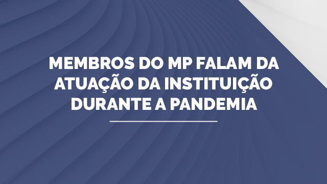 Membros do MP falam da atuação da instituição durante a pandemia