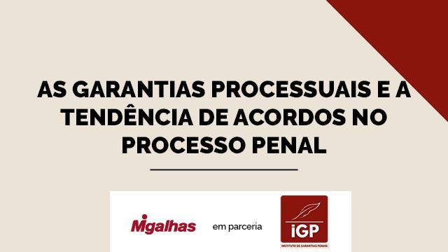 IGP - As garantias processuais e a tendência de acordos no processo penal