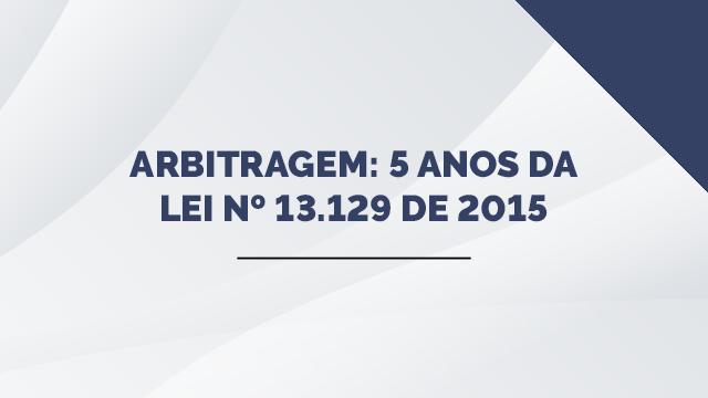 Arbitragem: 5 anos da Lei nº 13.129 de 2015