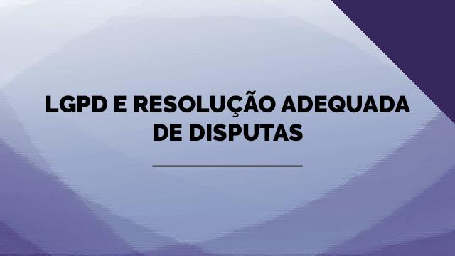 LGPD e resolução adequada de disputas