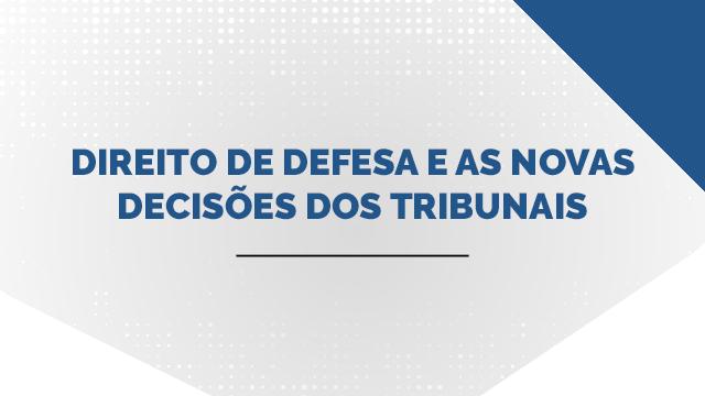 Direito de defesa e as novas decisões dos Tribunais