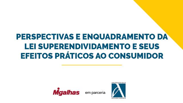 Perspectivas e enquadramento da Lei Superendividamento e seus efeitos práticos ao consumidor