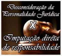 Imputação direta de responsabilidade decorrente da prática de atos ilícitos vs Desconsideração da personalidade jurídica